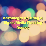 Advantages Of Hiring A Digital Media Planning Agency